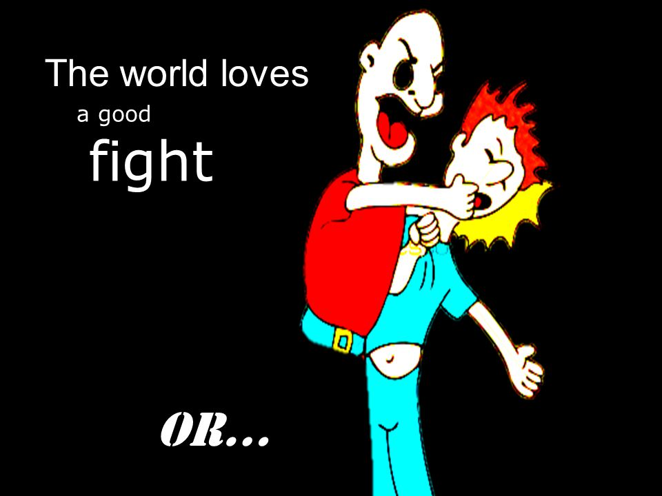 The world loves a good fight Or…