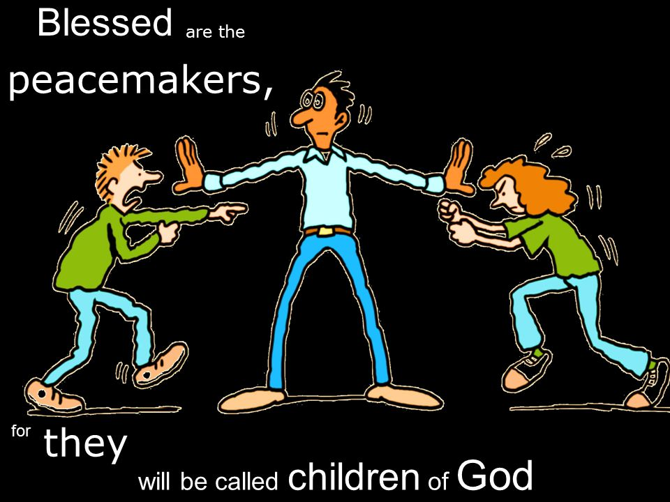 peacemakers, Blessed are the will be called children of God for they