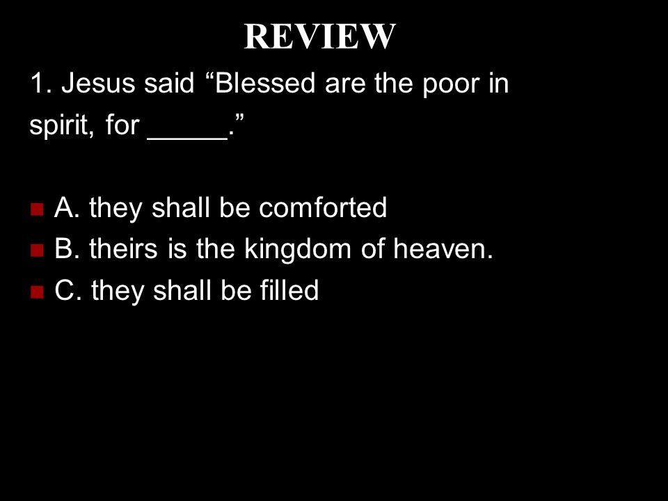 REVIEW 1. Jesus said Blessed are the poor in spirit, for _____.