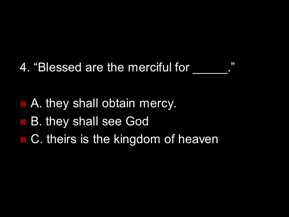 4. Blessed are the merciful for _____.