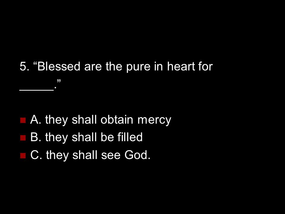 5. Blessed are the pure in heart for