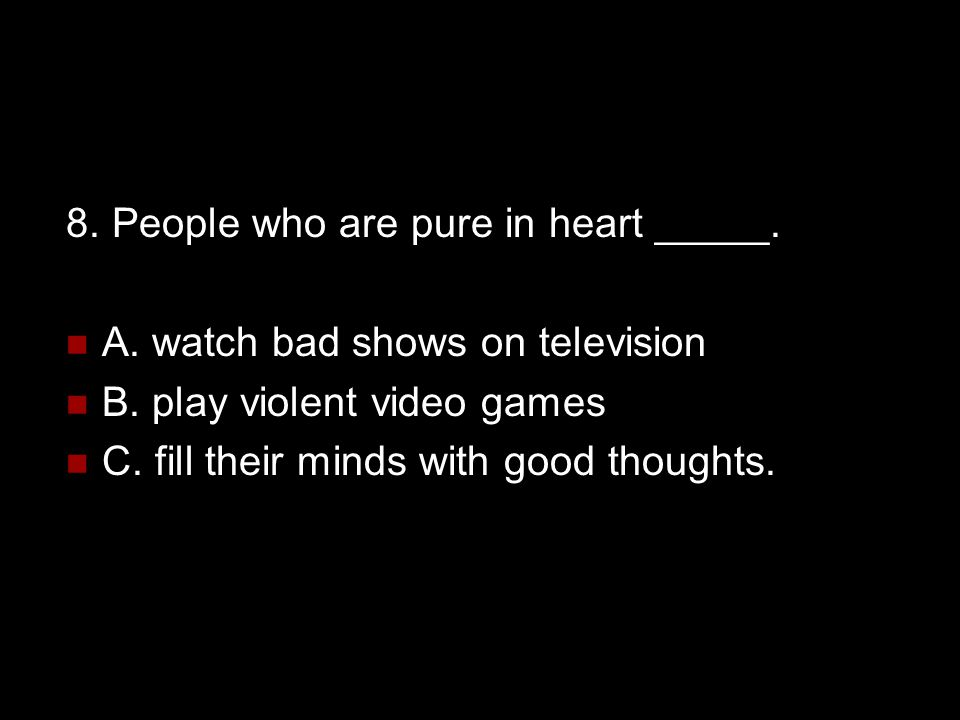 8. People who are pure in heart _____.