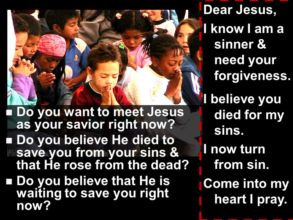 Dear Jesus, I know I am a sinner & need your forgiveness. I believe you died for my sins. I now turn from sin.