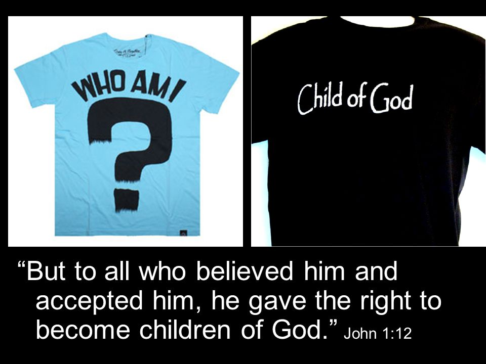 But to all who believed him and accepted him, he gave the right to become children of God. John 1:12