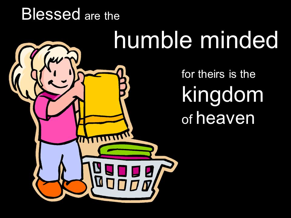 Blessed are the humble minded for theirs is the kingdom of heaven