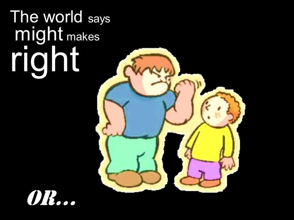 The world says might makes right Or…