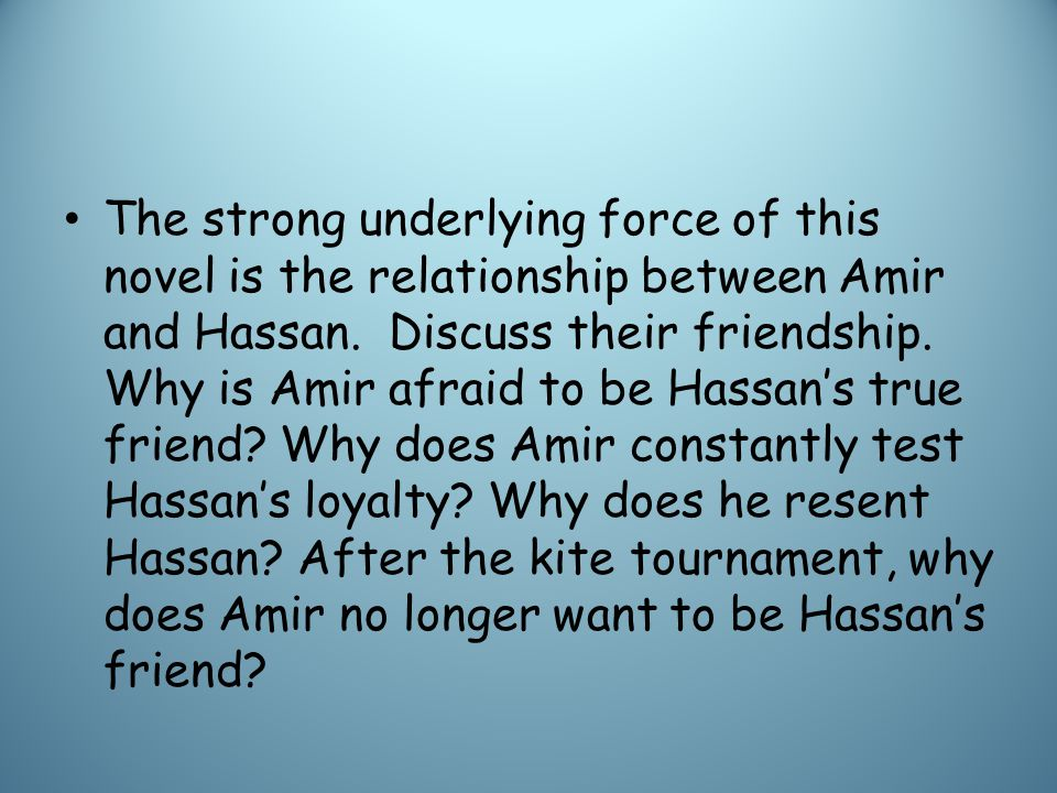 The strong underlying force of this novel is the relationship between Amir and Hassan.