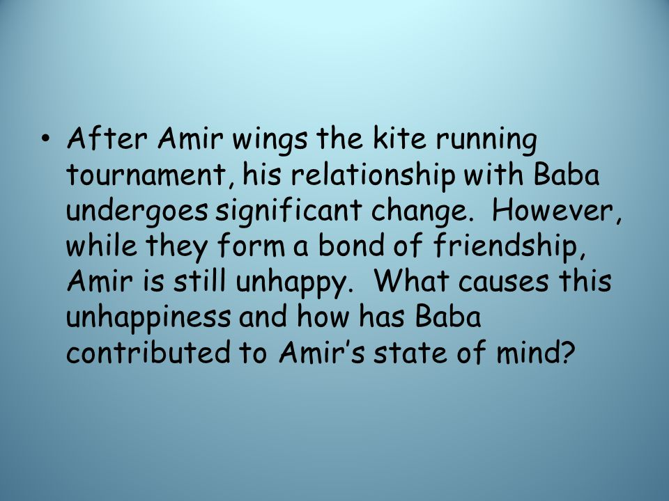After Amir wings the kite running tournament, his relationship with Baba undergoes significant change.
