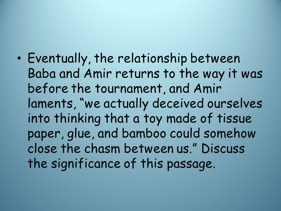 Eventually, the relationship between Baba and Amir returns to the way it was before the tournament, and Amir laments, we actually deceived ourselves into thinking that a toy made of tissue paper, glue, and bamboo could somehow close the chasm between us. Discuss the significance of this passage.