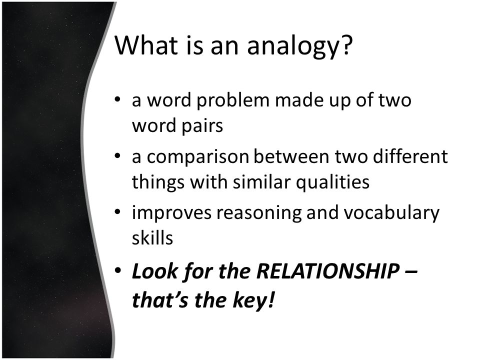 What is an analogy Look for the RELATIONSHIP – that's the key!