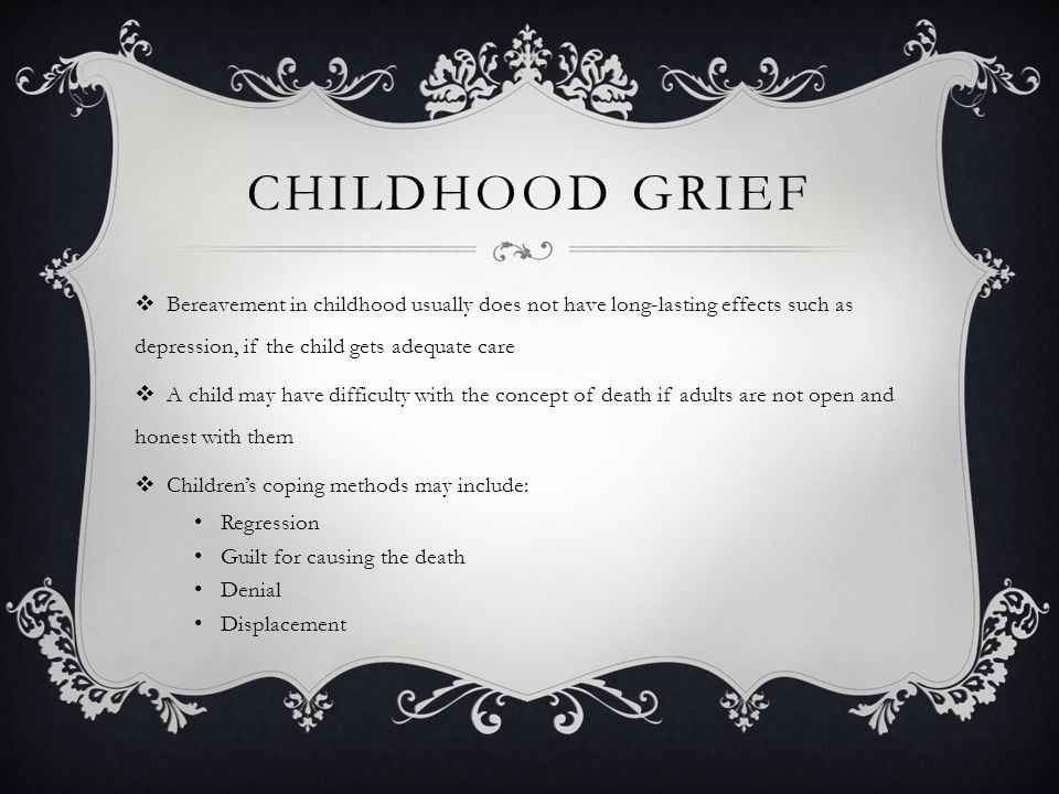 Childhood Grief Bereavement in childhood usually does not have long-lasting effects such as depression, if the child gets adequate care.