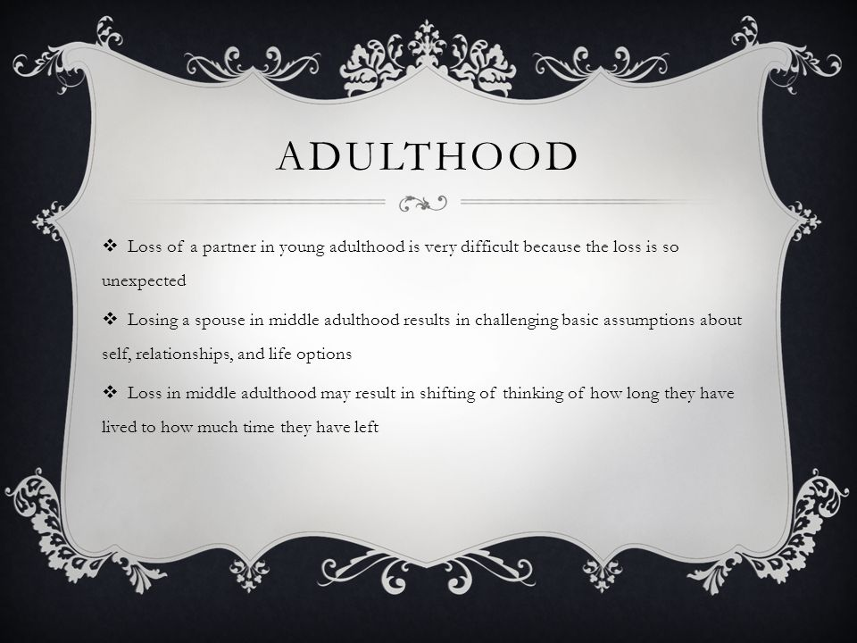 Adulthood Loss of a partner in young adulthood is very difficult because the loss is so unexpected.