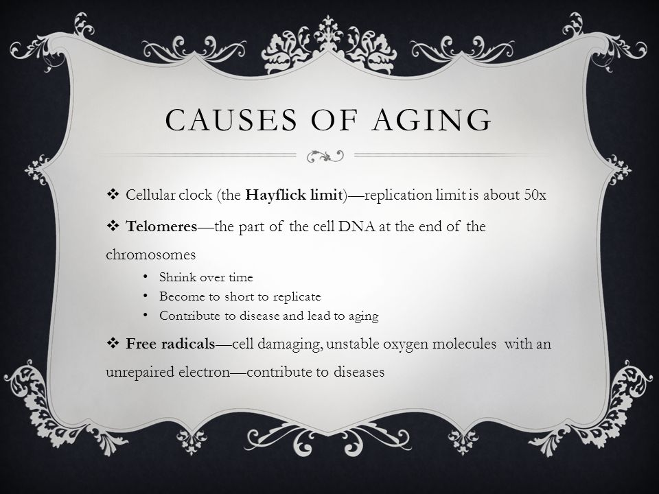 Causes of Aging Cellular clock (the Hayflick limit)—replication limit is about 50x. Telomeres—the part of the cell DNA at the end of the chromosomes.