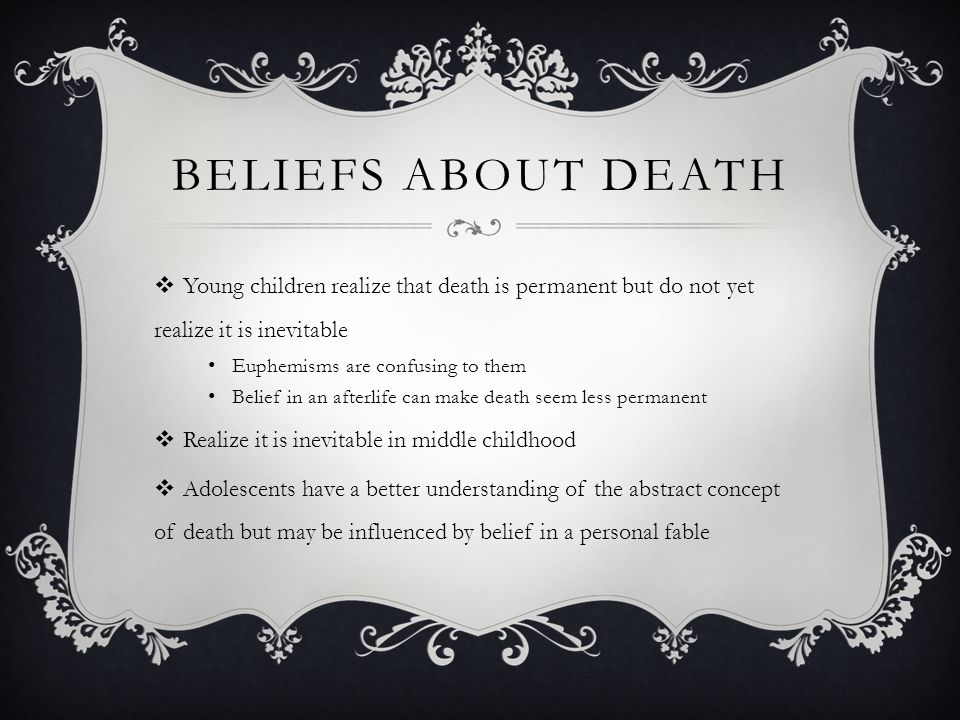 Beliefs About Death Young children realize that death is permanent but do not yet realize it is inevitable.