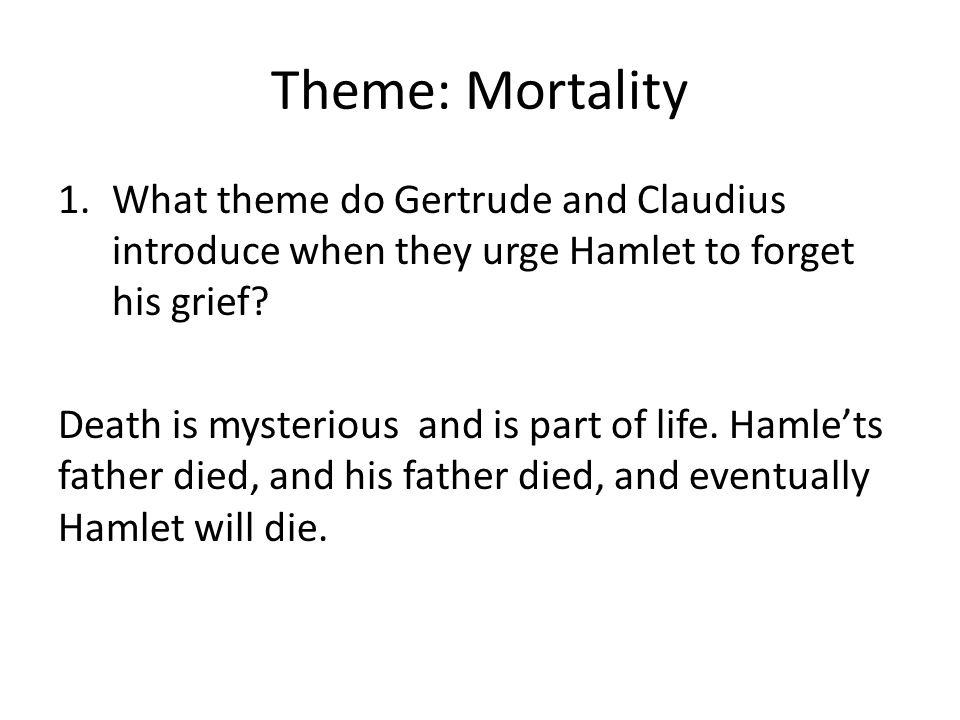 Theme: Mortality What theme do Gertrude and Claudius introduce when they urge Hamlet to forget his grief