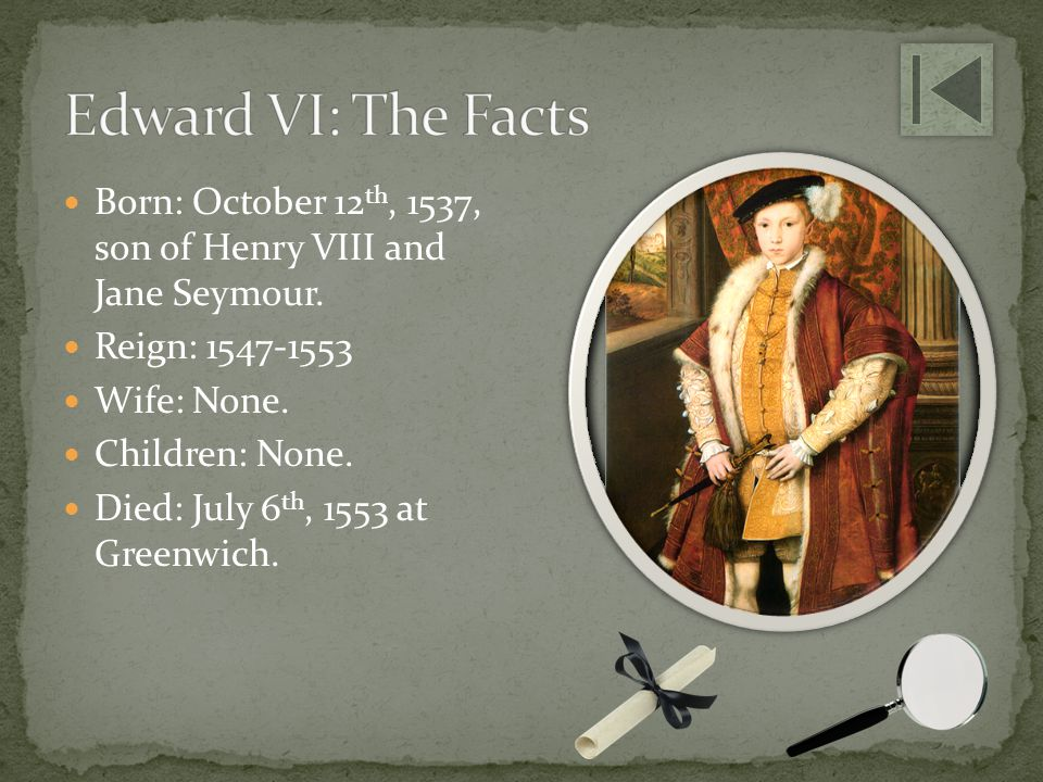 Edward VI: The Facts Born: October 12th, 1537, son of Henry VIII and Jane Seymour. Reign: 1547-1553.