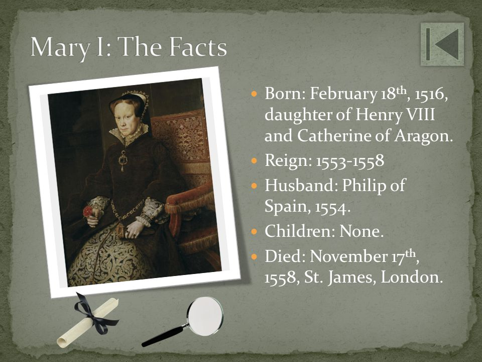 Mary I: The Facts Born: February 18th, 1516, daughter of Henry VIII and Catherine of Aragon. Reign: 1553-1558.