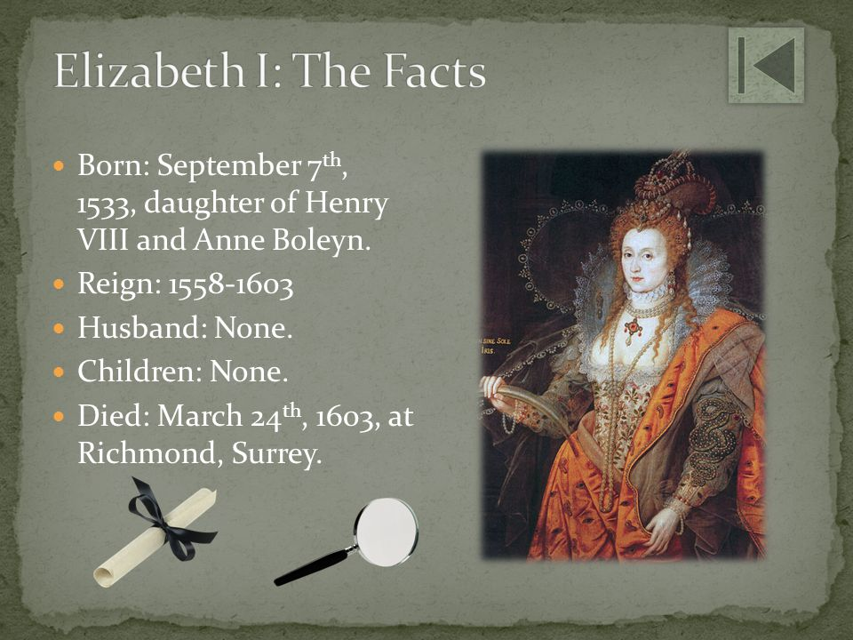 Elizabeth I: The Facts Born: September 7th, 1533, daughter of Henry VIII and Anne Boleyn. Reign: 1558-1603.