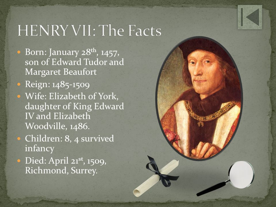 HENRY VII: The Facts Born: January 28th, 1457, son of Edward Tudor and Margaret Beaufort. Reign: 1485-1509.