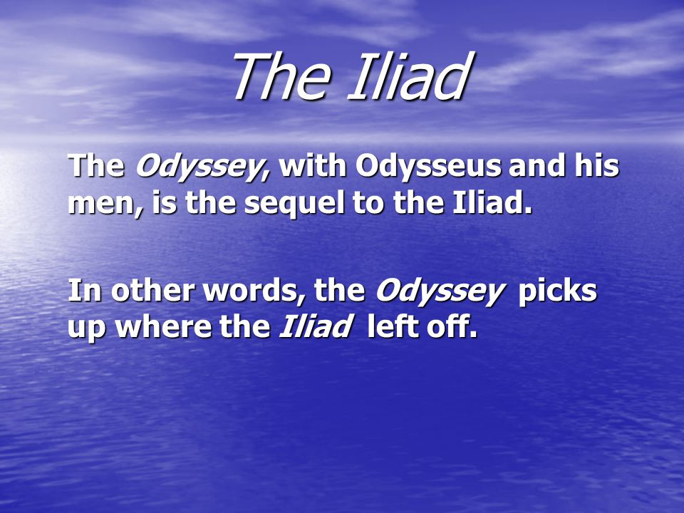 The Iliad The Odyssey, with Odysseus and his men, is the sequel to the Iliad.