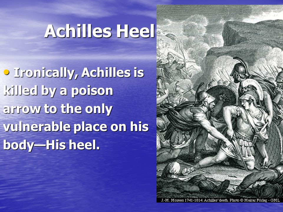Achilles Heel Ironically, Achilles is killed by a poison