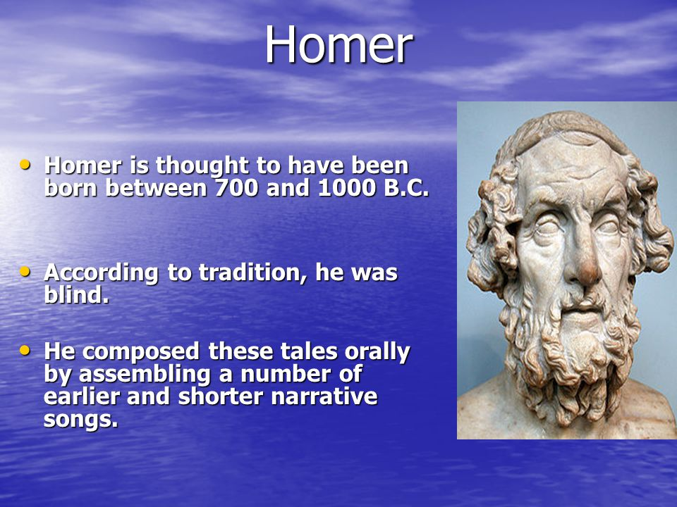 Homer Homer is thought to have been born between 700 and 1000 B.C.