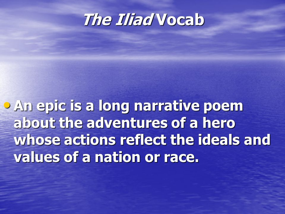 The Iliad Vocab An epic is a long narrative poem about the adventures of a hero whose actions reflect the ideals and values of a nation or race.
