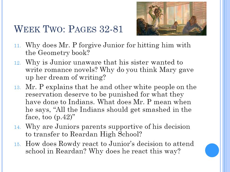 Week Two: Pages 32-81 Why does Mr. P forgive Junior for hitting him with the Geometry book