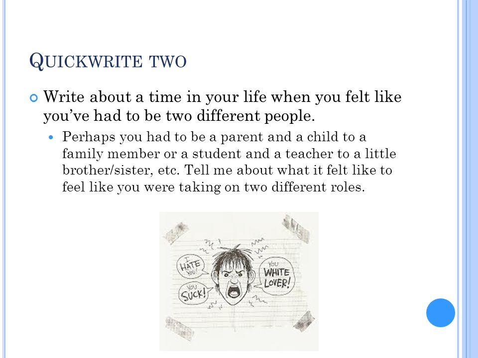 Quickwrite two Write about a time in your life when you felt like you've had to be two different people.