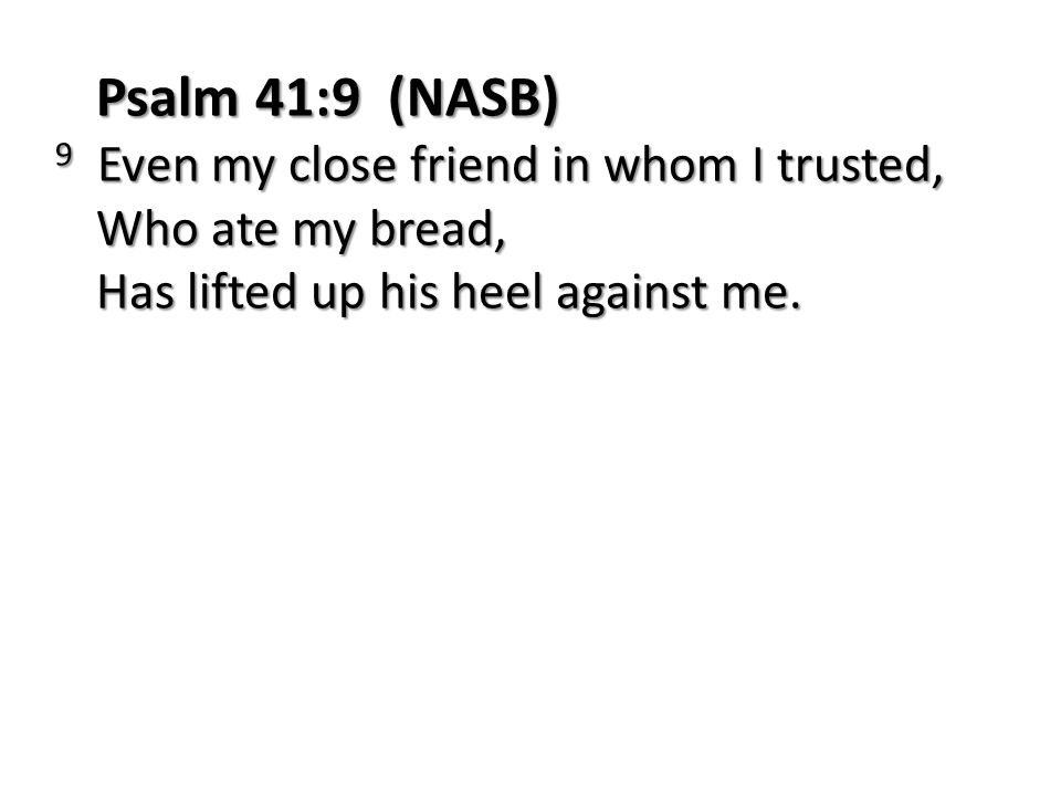 Psalm 41:9 (NASB) 9 Even my close friend in whom I trusted, Who ate my bread, Has lifted up his heel against me.