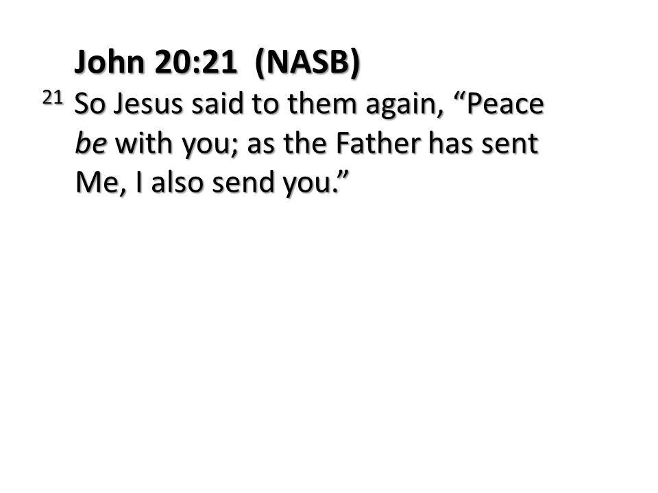 John 20:21 (NASB) 21 So Jesus said to them again, Peace be with you; as the Father has sent Me, I also send you.