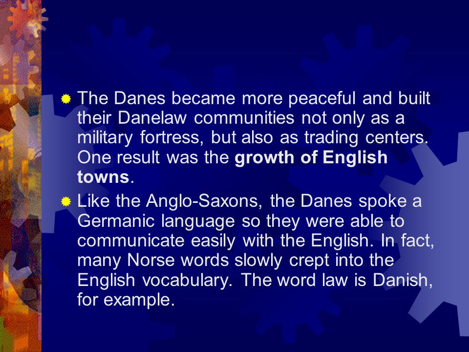 The Danes became more peaceful and built their Danelaw communities not only as a military fortress, but also as trading centers. One result was the growth of English towns.