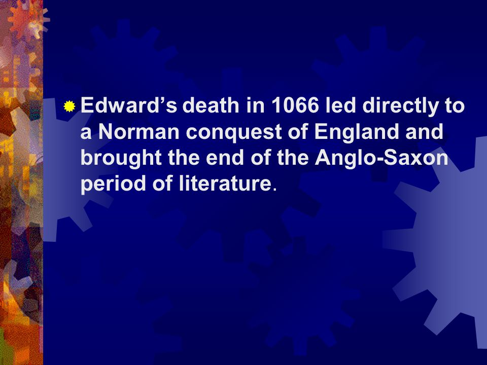 Edward's death in 1066 led directly to a Norman conquest of England and brought the end of the Anglo-Saxon period of literature.