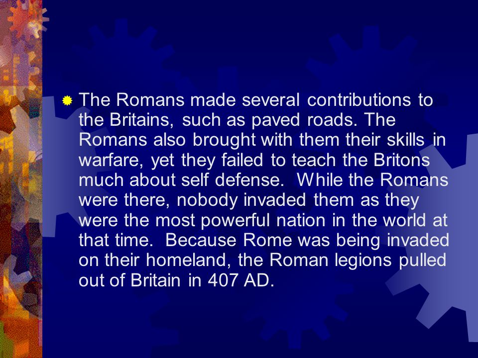 The Romans made several contributions to the Britains, such as paved roads.