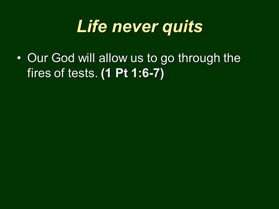 Life never quits Our God will allow us to go through the fires of tests. (1 Pt 1:6-7)