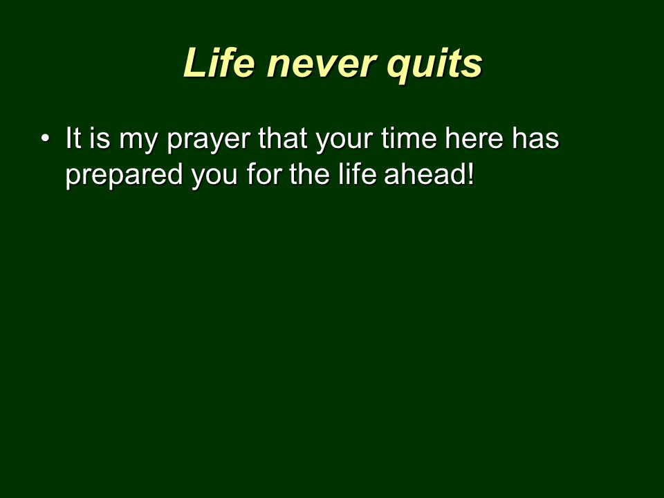 Life never quits It is my prayer that your time here has prepared you for the life ahead!