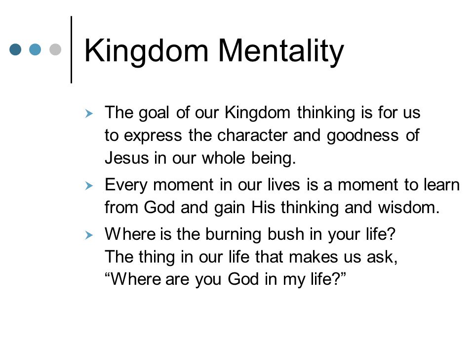 Kingdom Mentality The goal of our Kingdom thinking is for us