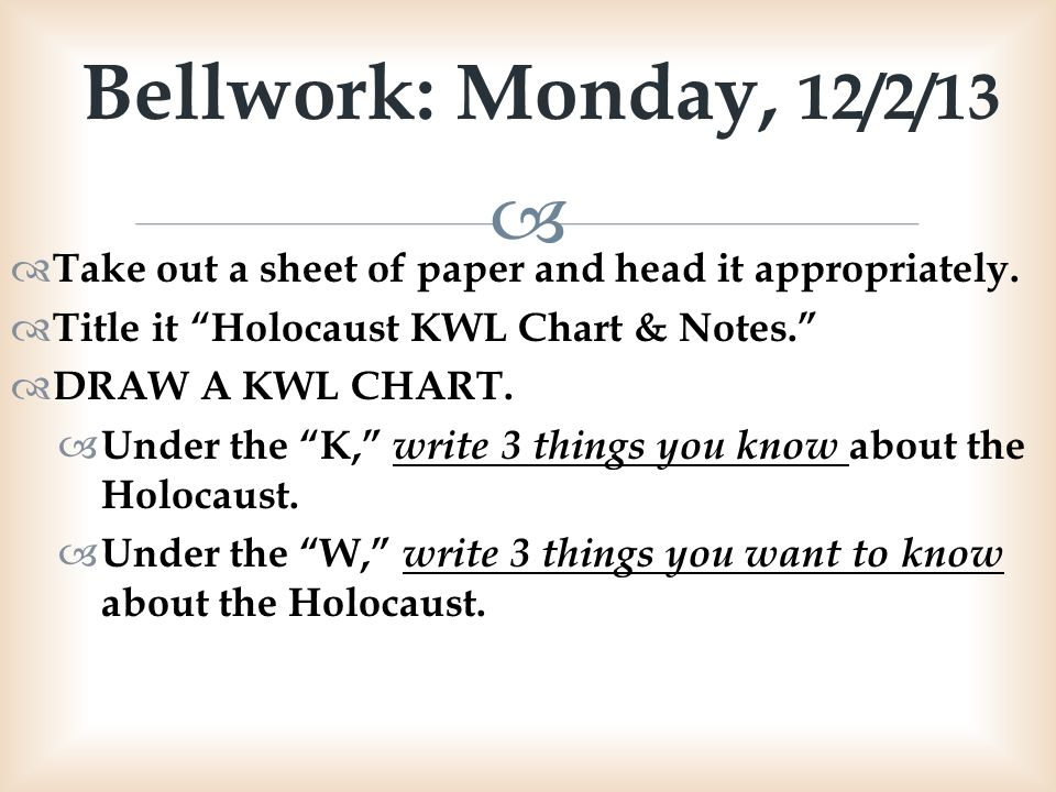 Bellwork: Monday, 12/2/13 Take out a sheet of paper and head it appropriately. Title it Holocaust KWL Chart & Notes.