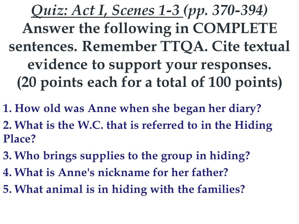Quiz: Act I, Scenes 1-3 (pp. 370-394) Answer the following in COMPLETE sentences. Remember TTQA. Cite textual evidence to support your responses. (20 points each for a total of 100 points)