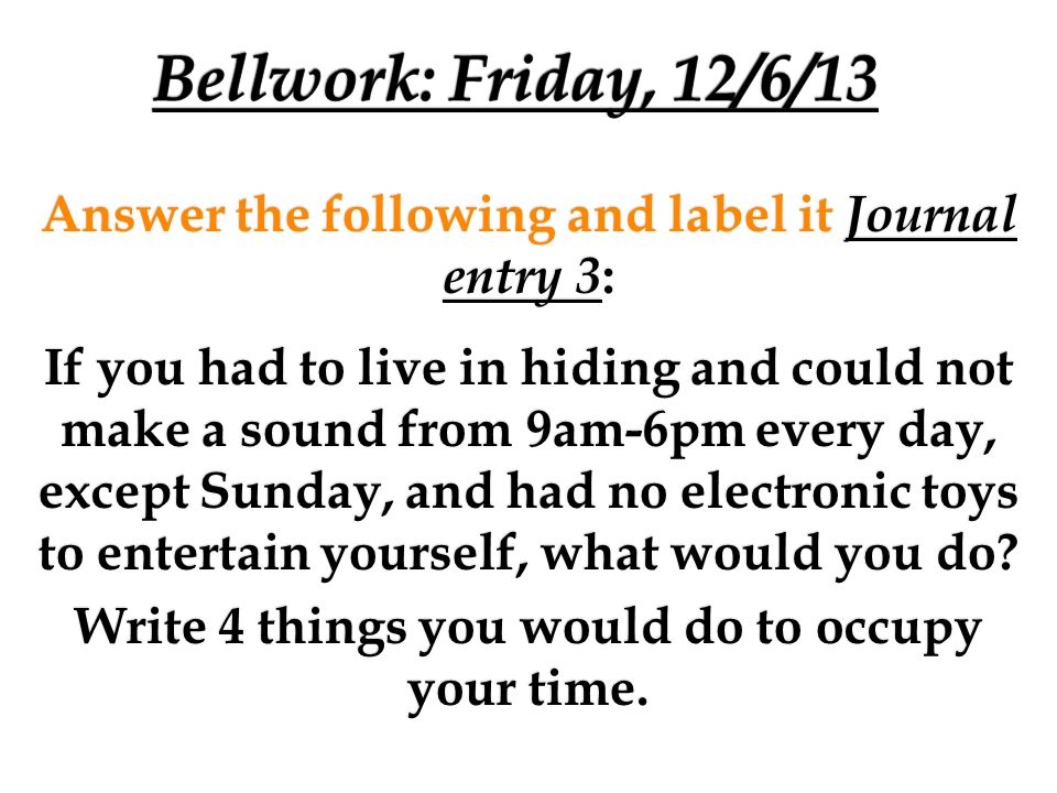 Bellwork: Friday, 12/6/13 Answer the following and label it Journal entry 3: