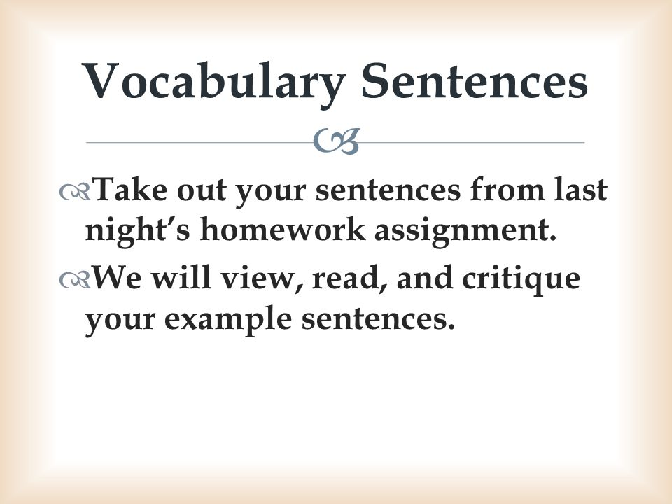 Vocabulary Sentences Take out your sentences from last night's homework assignment.