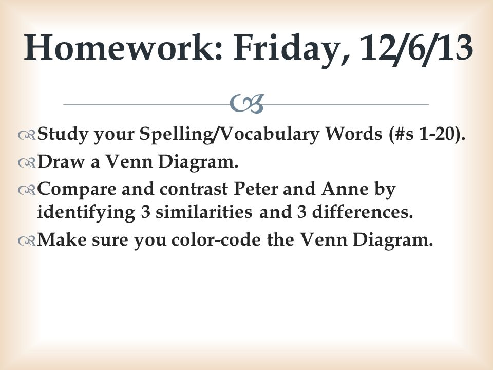 Homework: Friday, 12/6/13 Study your Spelling/Vocabulary Words (#s 1-20). Draw a Venn Diagram.