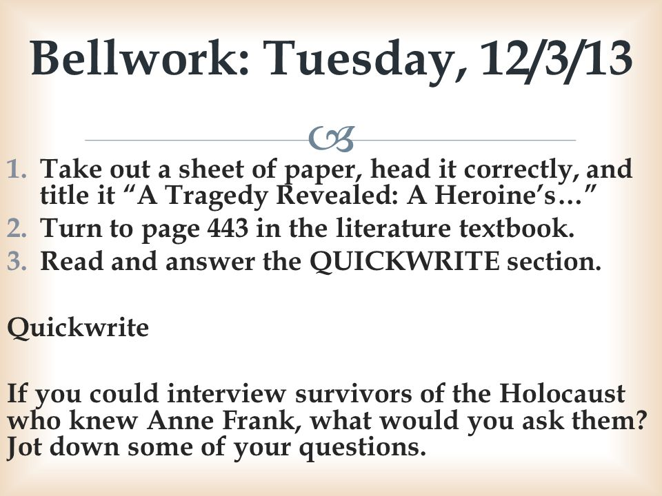 Bellwork: Tuesday, 12/3/13 Take out a sheet of paper, head it correctly, and title it A Tragedy Revealed: A Heroine's…
