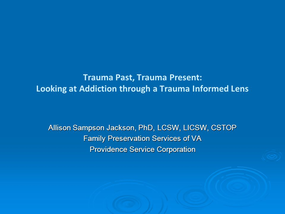 Trauma Past, Trauma Present: Looking at Addiction through a Trauma Informed Lens