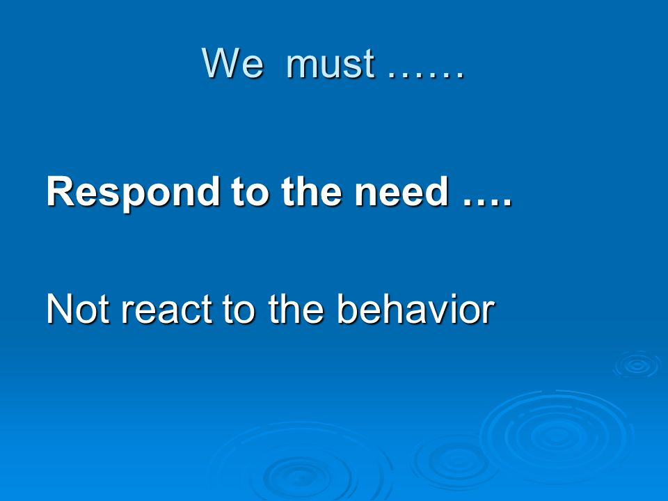 We must …… Respond to the need …. Not react to the behavior