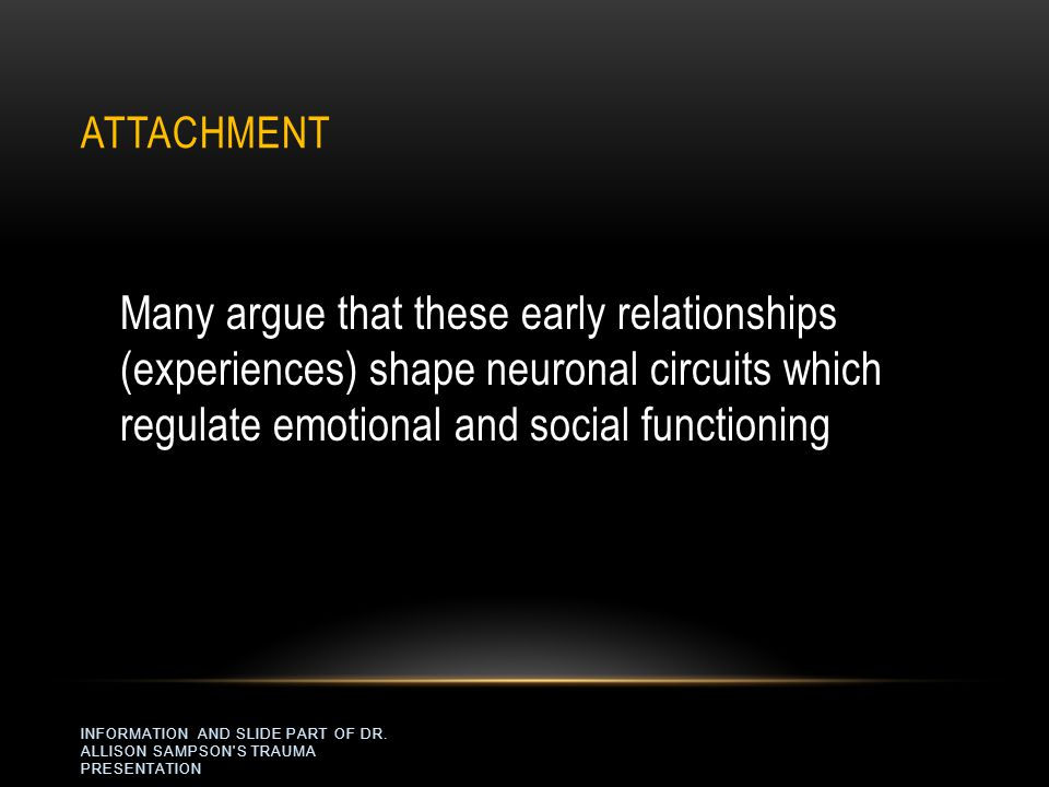 Attachment Many argue that these early relationships (experiences) shape neuronal circuits which regulate emotional and social functioning.