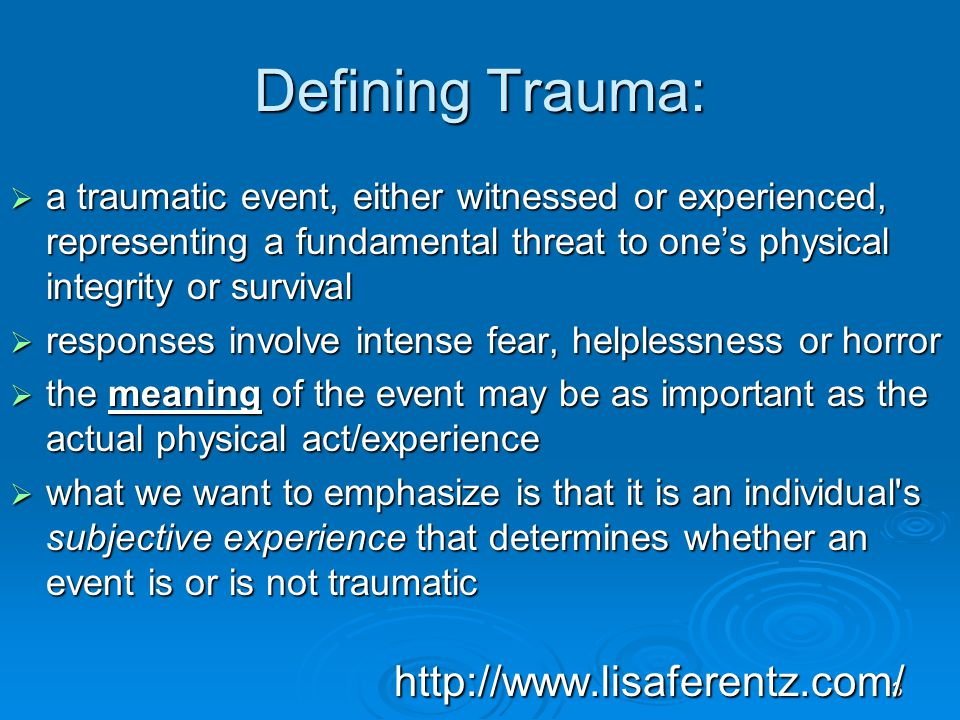 Defining Trauma: a traumatic event, either witnessed or experienced, representing a fundamental threat to one's physical integrity or survival.
