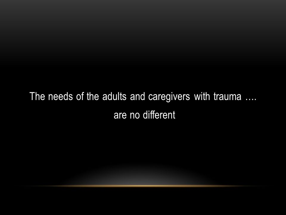 The needs of the adults and caregivers with trauma …. are no different