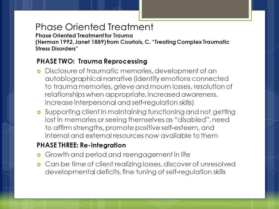 Phase Oriented Treatment Phase Oriented Treatment for Trauma (Herman 1992, Janet 1889) from Courtois, C. Treating Complex Traumatic Stress Disorders