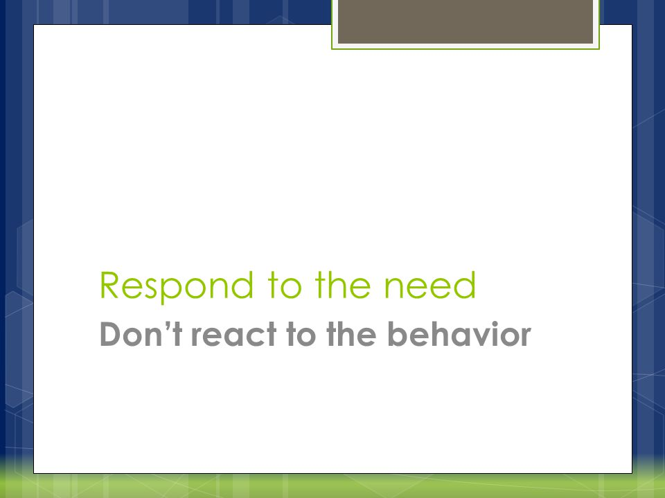 Respond to the need Don't react to the behavior